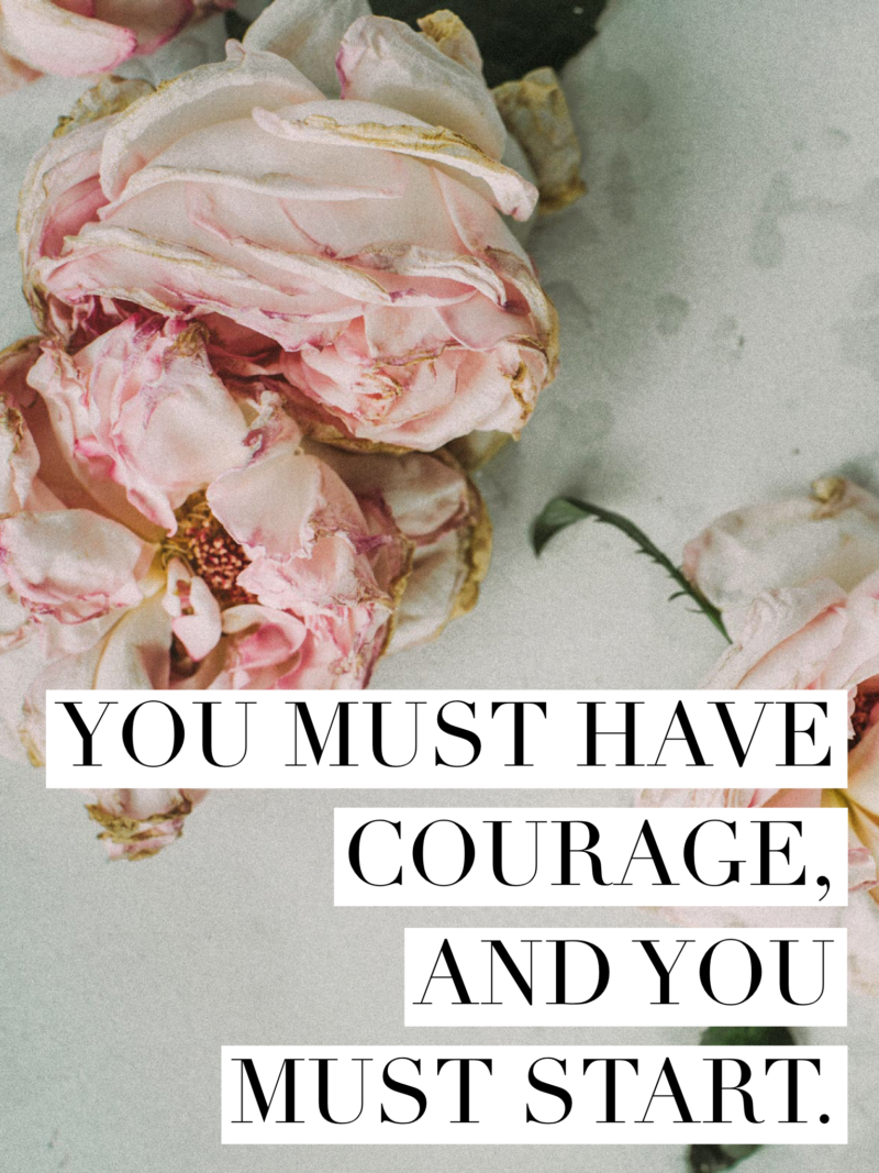 You must have courage and you must start